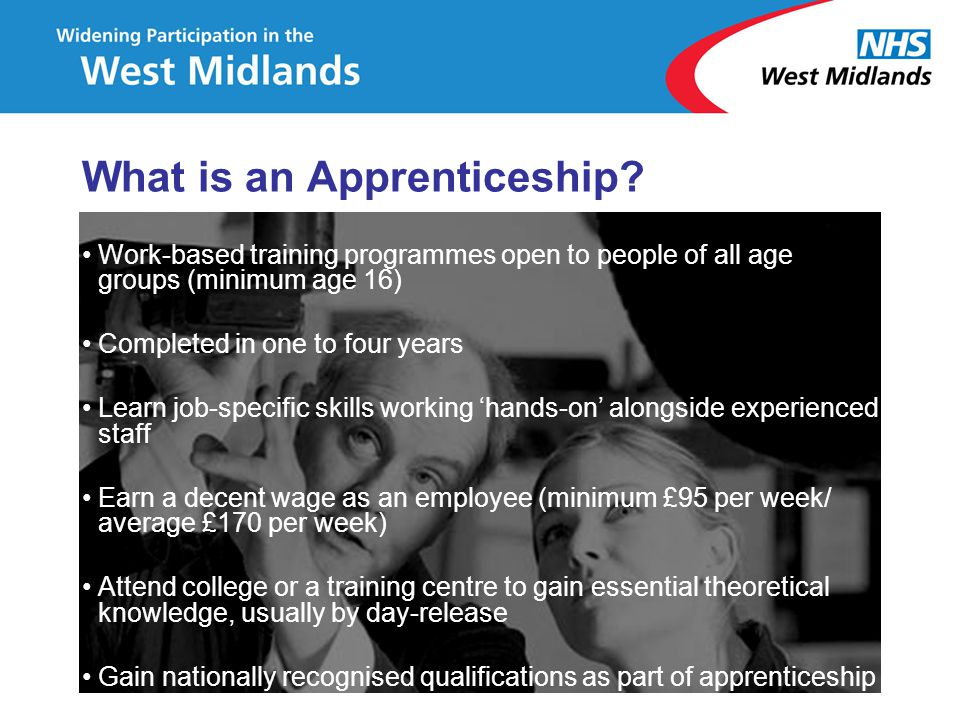 What is an Apprenticeship? Work-based training programmes open to people of all age groups (minimum age 16) Completed in one to four years Learn job-s