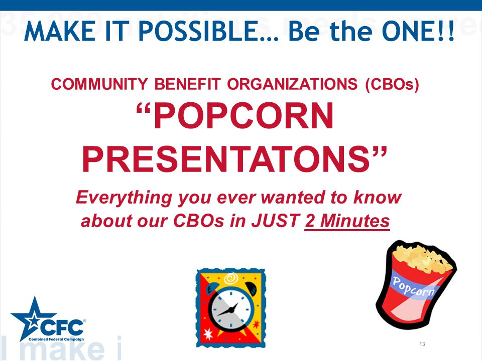 13 COMMUNITY BENEFIT ORGANIZATIONS (CBOs) POPCORN PRESENTATONS Everything you ever wanted to know about our CBOs in JUST 2 Minutes MAKE IT POSSIBLE… Be the ONE!!