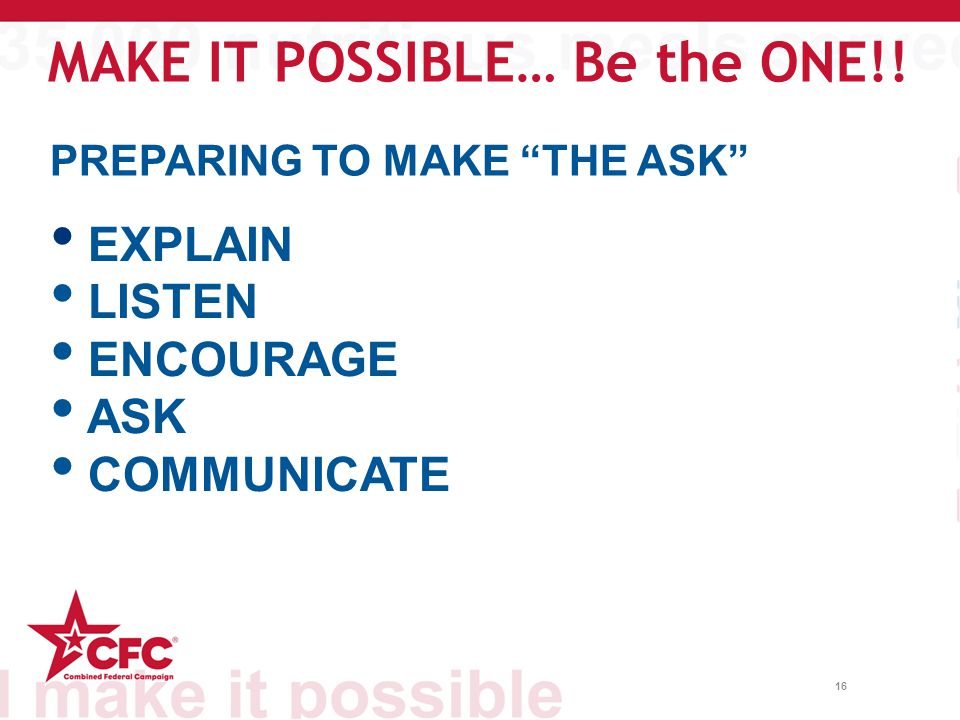 16 PREPARING TO MAKE THE ASK EXPLAIN LISTEN ENCOURAGE ASK COMMUNICATE MAKE IT POSSIBLE… Be the ONE!!