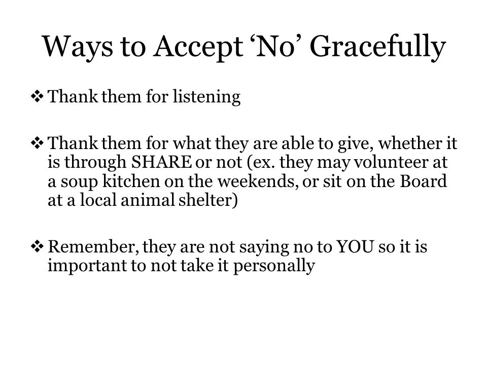 Ways to Accept 'No' Gracefully  Thank them for listening  Thank them for what they are able to give, whether it is through SHARE or not (ex.