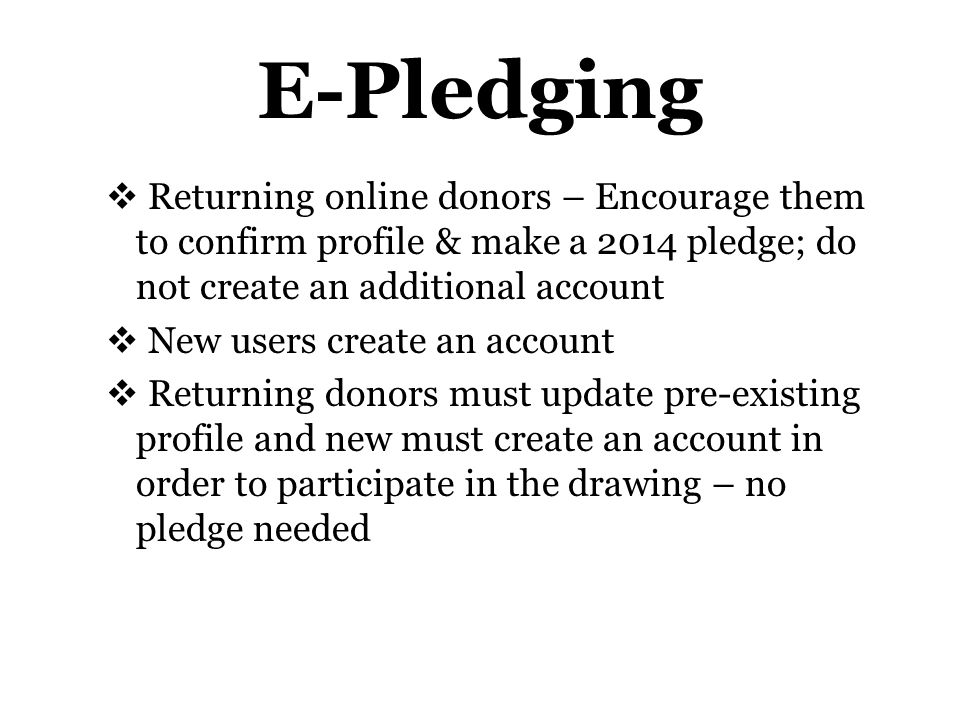 E-Pledging  Returning online donors – Encourage them to confirm profile & make a 2014 pledge; do not create an additional account  New users create an account  Returning donors must update pre-existing profile and new must create an account in order to participate in the drawing – no pledge needed