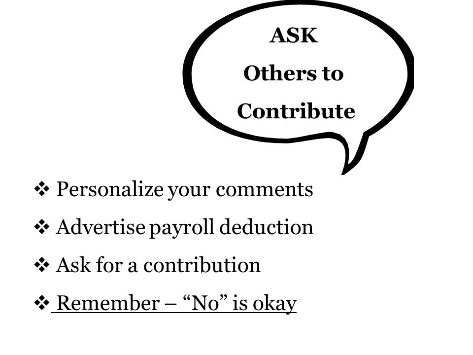 ASK Others to Contribute  Personalize your comments  Advertise payroll deduction  Ask for a contribution  Remember – No is okay