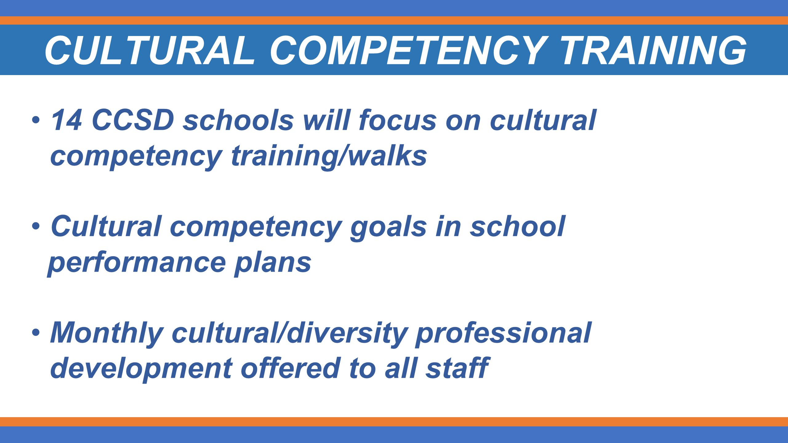 CULTURAL COMPETENCY TRAINING 14 CCSD schools will focus on cultural competency training/walks Cultural competency goals in school performance plans Monthly cultural/diversity professional development offered to all staff