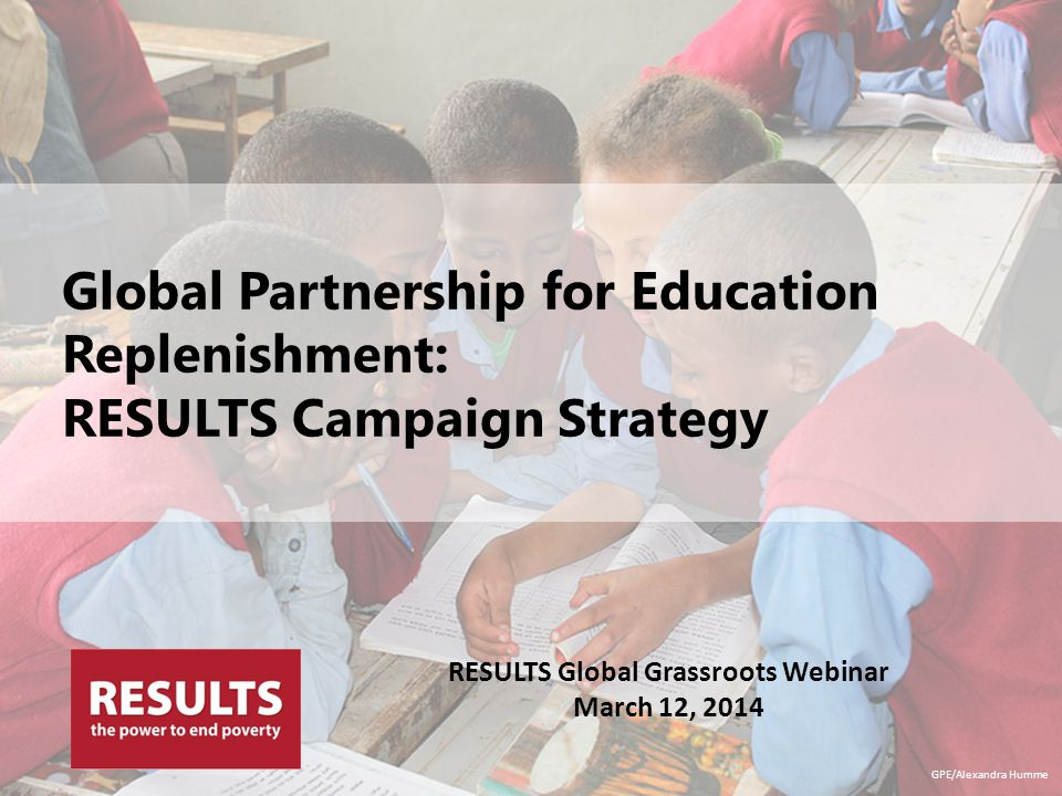 Global Partnership for Education Replenishment: RESULTS Campaign Strategy GPE/Alexandra Humme RESULTS Global Grassroots Webinar March 12, 2014