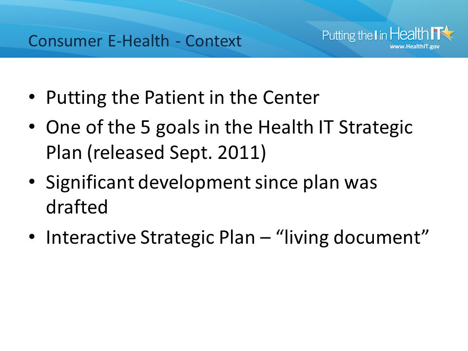 Consumer E-Health - Context Putting the Patient in the Center One of the 5 goals in the Health IT Strategic Plan (released Sept.