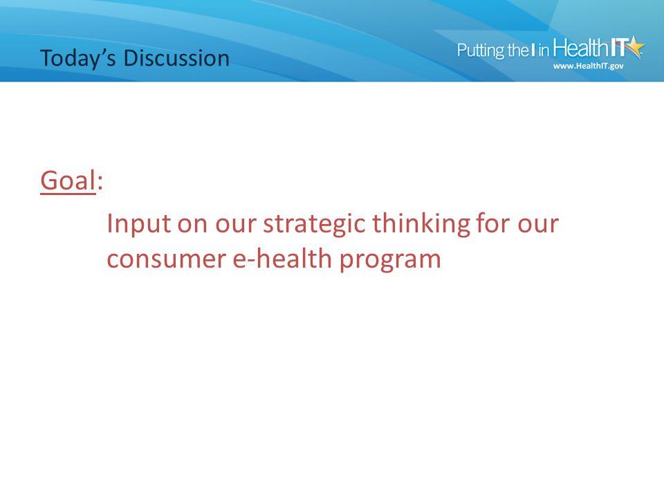 Today's Discussion Goal: Input on our strategic thinking for our consumer e-health program