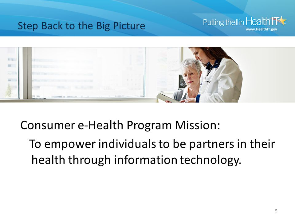 Step Back to the Big Picture Consumer e-Health Program Mission: To empower individuals to be partners in their health through information technology.