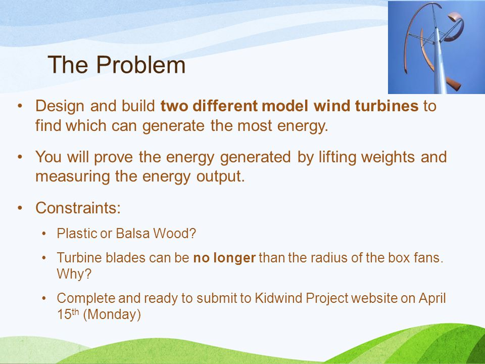 The Problem Design and build two different model wind turbines to find which can generate the most energy.