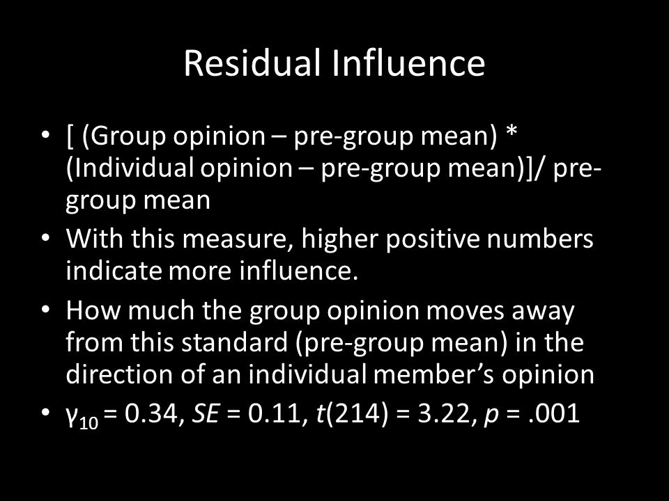 Residual Influence [ (Group opinion – pre-group mean) * (Individual opinion – pre-group mean)]/ pre- group mean With this measure, higher positive num