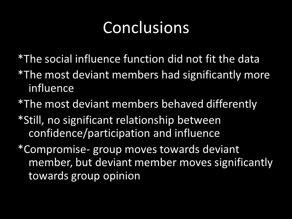 Conclusions *The social influence function did not fit the data *The most deviant members had significantly more influence *The most deviant members behaved differently *Still, no significant relationship between confidence/participation and influence *Compromise- group moves towards deviant member, but deviant member moves significantly towards group opinion