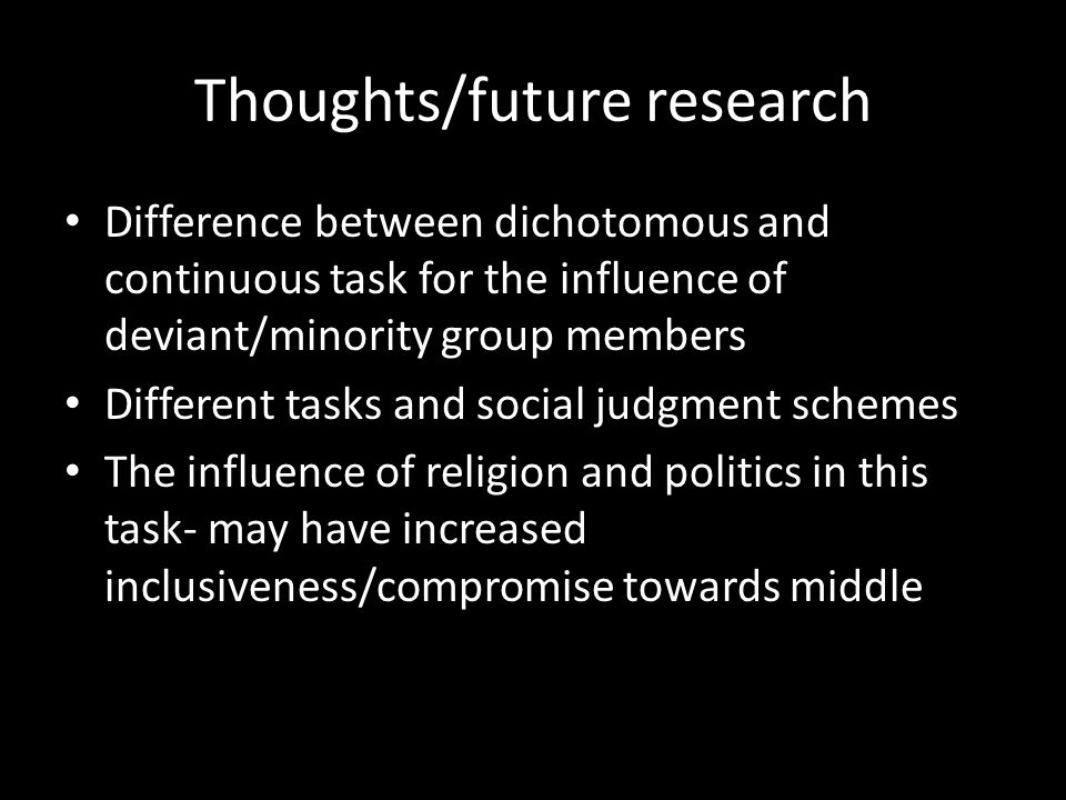 Thoughts/future research Difference between dichotomous and continuous task for the influence of deviant/minority group members Different tasks and social judgment schemes The influence of religion and politics in this task- may have increased inclusiveness/compromise towards middle