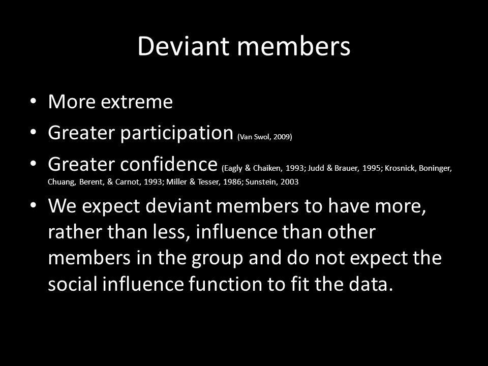 Deviant members More extreme Greater participation (Van Swol, 2009) Greater confidence ( Eagly & Chaiken, 1993; Judd & Brauer, 1995; Krosnick, Boninge