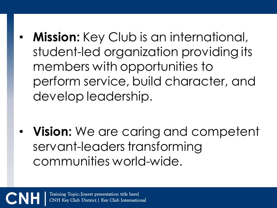 Training Topic: [insert presentation title here] CNH Key Club District | Key Club International CNH | Mission: Key Club is an international, student-led organization providing its members with opportunities to perform service, build character, and develop leadership.