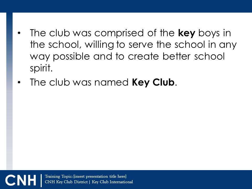 Training Topic: [insert presentation title here] CNH Key Club District | Key Club International CNH | The club was comprised of the key boys in the school, willing to serve the school in any way possible and to create better school spirit.