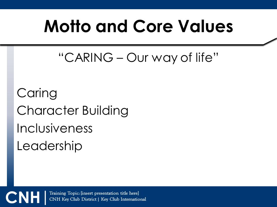 Training Topic: [insert presentation title here] CNH Key Club District | Key Club International CNH | CARING – Our way of life Caring Character Building Inclusiveness Leadership Motto and Core Values