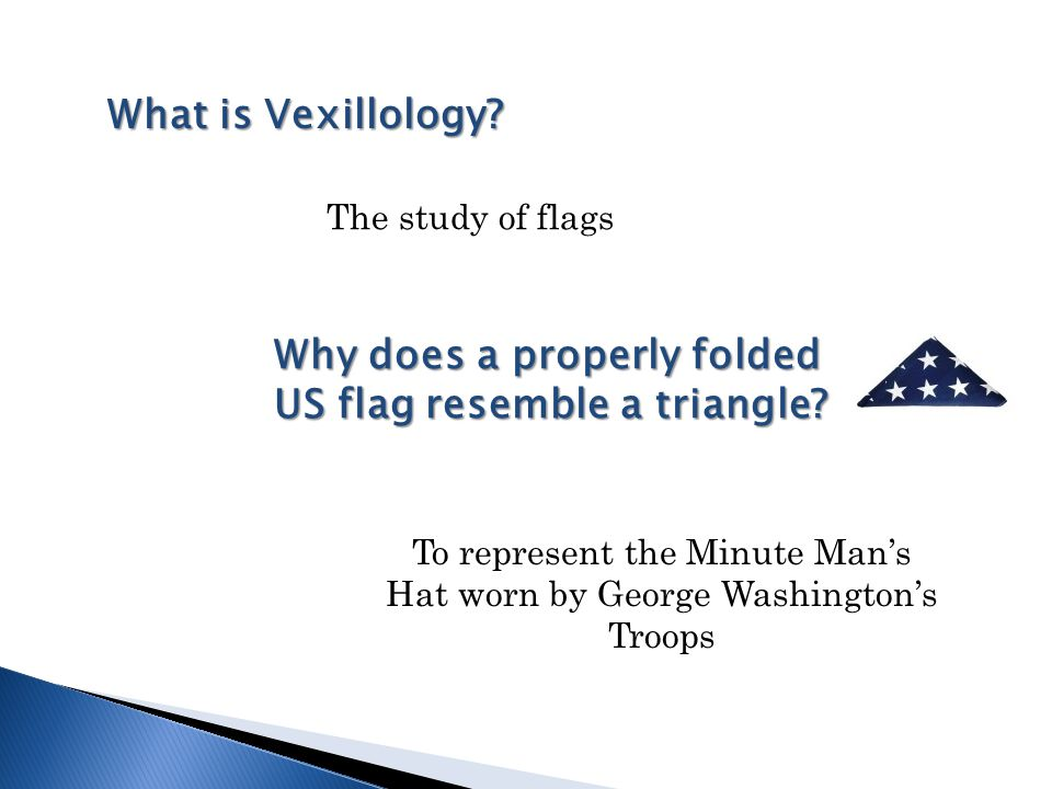 What is Vexillology? Why does a properly folded US flag resemble a triangle? The study of flags To represent the Minute Man's Hat worn by George Washi