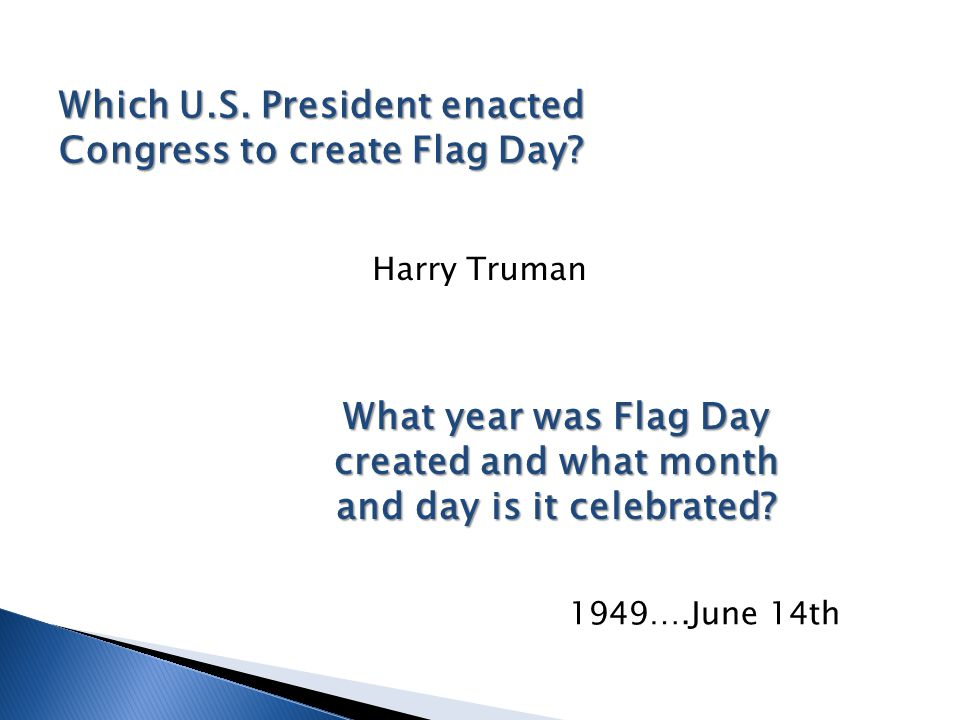 Which U.S. President enacted Congress to create Flag Day? What year was Flag Day created and what month and day is it celebrated? Harry Truman 1949….J