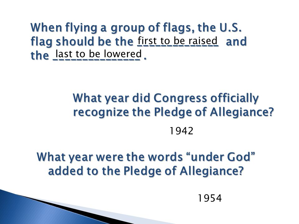 When flying a group of flags, the U.S. flag should be the ______________ and the _______________. last to be lowered first to be raised What year did
