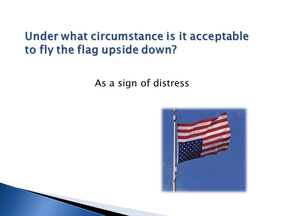 Under what circumstance is it acceptable to fly the flag upside down? As a sign of distress