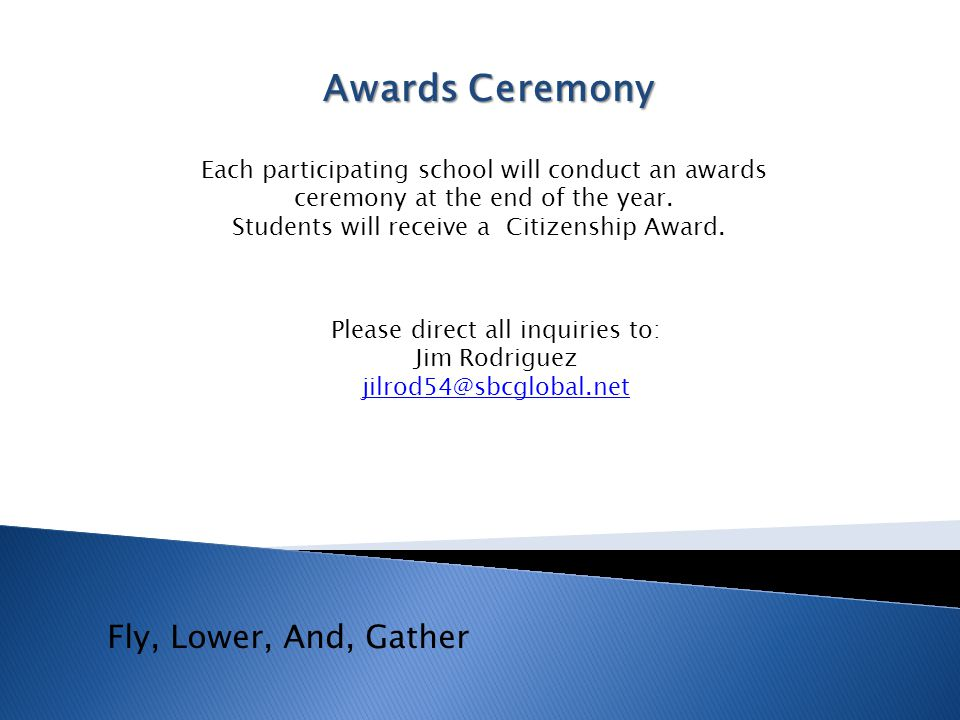 Awards Ceremony Each participating school will conduct an awards ceremony at the end of the year. Students will receive a Citizenship Award. Fly, Lowe