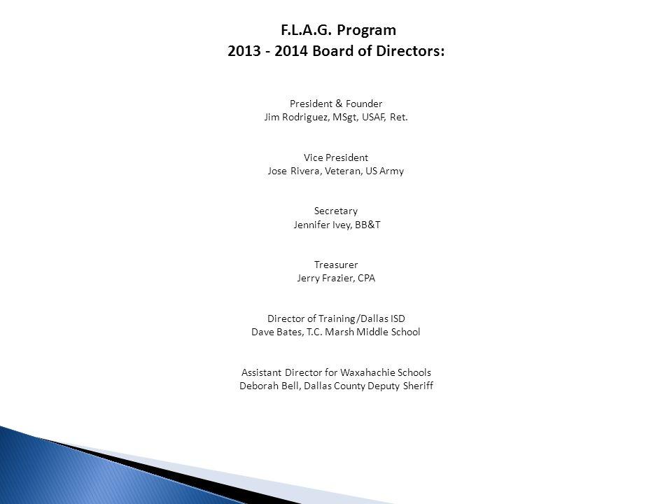 F.L.A.G. Program 2013 - 2014 Board of Directors: President & Founder Jim Rodriguez, MSgt, USAF, Ret. Vice President Jose Rivera, Veteran, US Army Secr