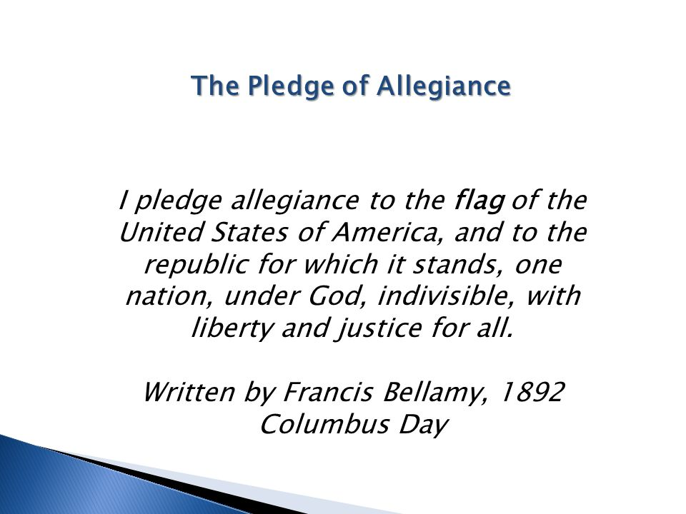 The Pledge of Allegiance I pledge allegiance to the flag of the United States of America, and to the republic for which it stands, one nation, under G