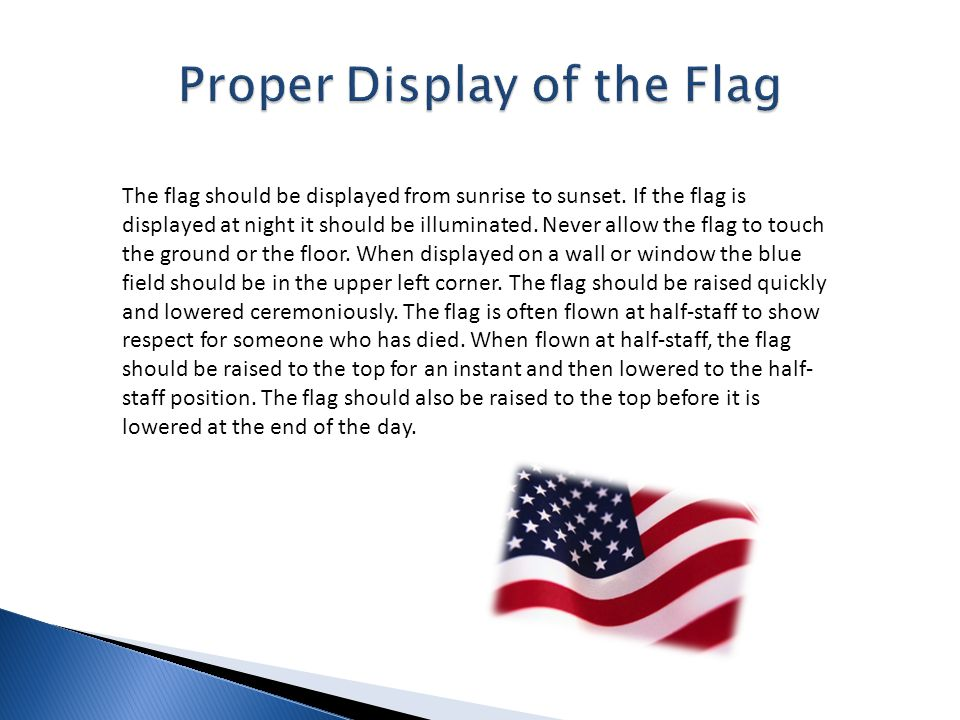 The flag should be displayed from sunrise to sunset. If the flag is displayed at night it should be illuminated. Never allow the flag to touch the gro