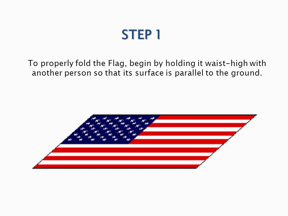 To properly fold the Flag, begin by holding it waist-high with another person so that its surface is parallel to the ground. STEP 1