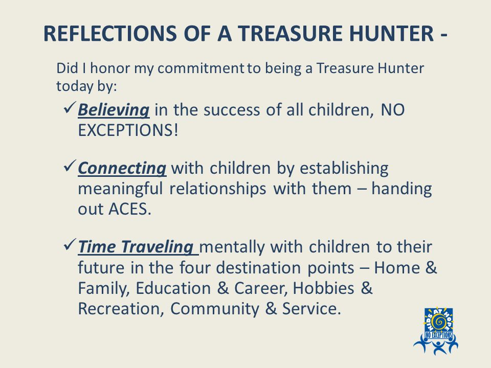 REFLECTIONS OF A TREASURE HUNTER - Did I honor my commitment to being a Treasure Hunter today by: Believing in the success of all children, NO EXCEPTIONS.