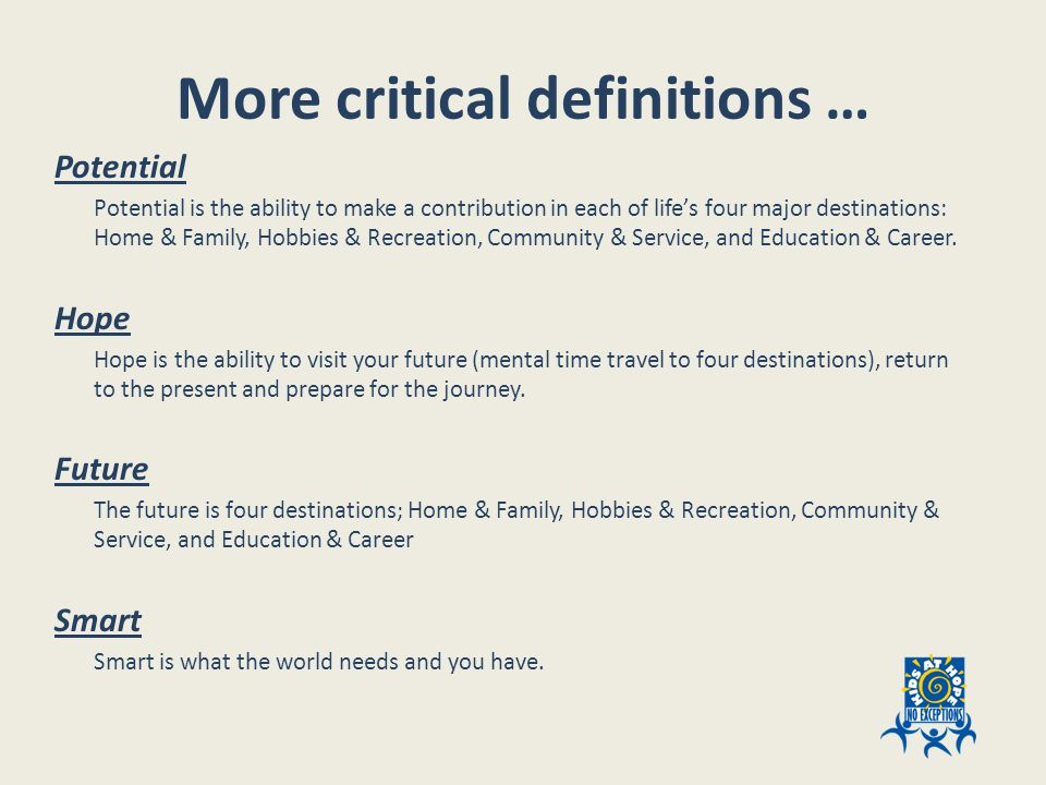 More critical definitions … Potential Potential is the ability to make a contribution in each of life's four major destinations: Home & Family, Hobbies & Recreation, Community & Service, and Education & Career.