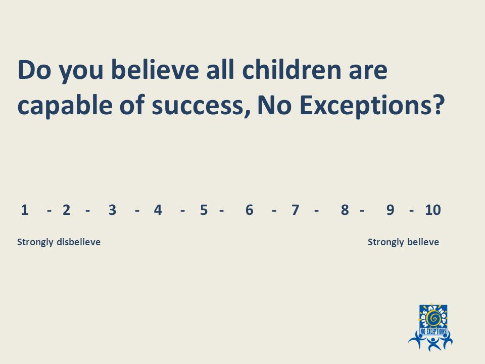 Do you believe all children are capable of success, No Exceptions.