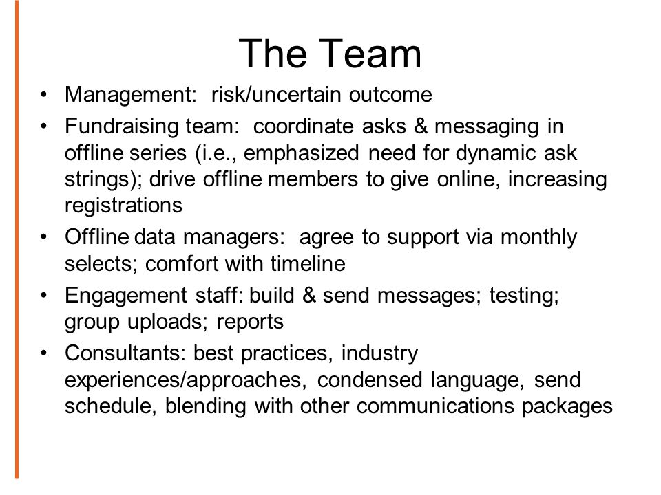 The Team Management: risk/uncertain outcome Fundraising team: coordinate asks & messaging in offline series (i.e., emphasized need for dynamic ask strings); drive offline members to give online, increasing registrations Offline data managers: agree to support via monthly selects; comfort with timeline Engagement staff: build & send messages; testing; group uploads; reports Consultants: best practices, industry experiences/approaches, condensed language, send schedule, blending with other communications packages