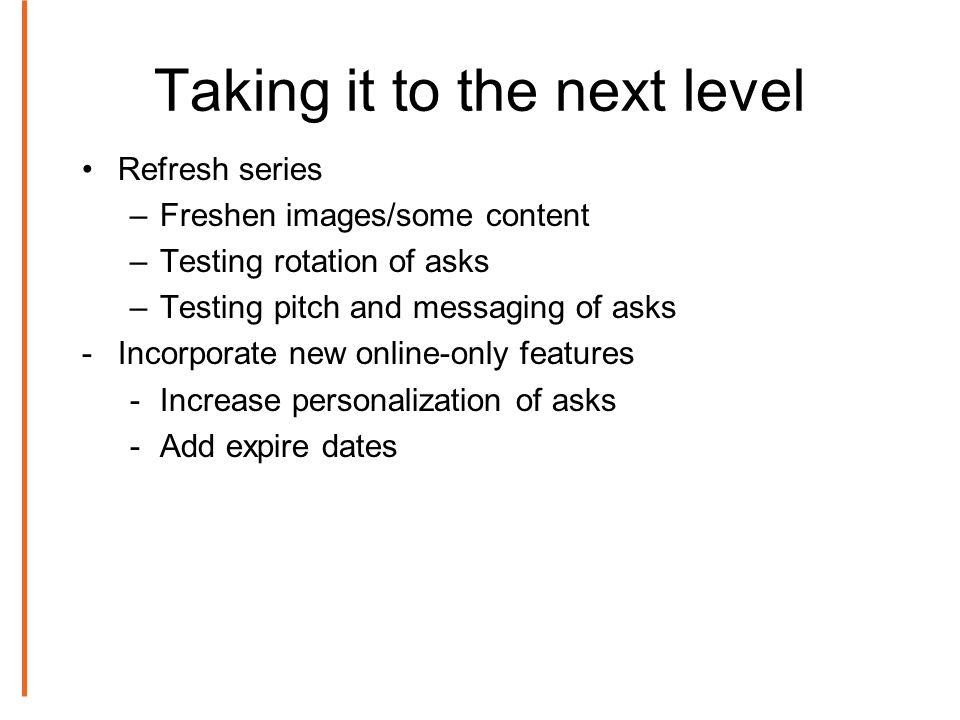 Taking it to the next level Refresh series –Freshen images/some content –Testing rotation of asks –Testing pitch and messaging of asks -Incorporate new online-only features -Increase personalization of asks -Add expire dates