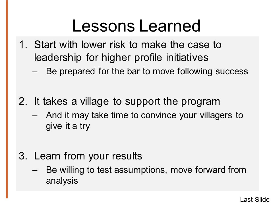 Lessons Learned 1.Start with lower risk to make the case to leadership for higher profile initiatives –Be prepared for the bar to move following success 2.It takes a village to support the program –And it may take time to convince your villagers to give it a try 3.Learn from your results –Be willing to test assumptions, move forward from analysis Last Slide