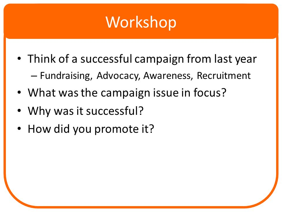 Workshop Think of a successful campaign from last year – Fundraising, Advocacy, Awareness, Recruitment What was the campaign issue in focus.