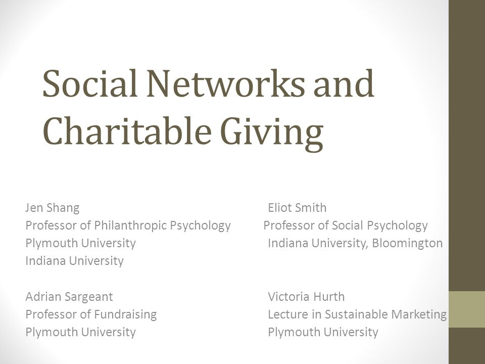 Social Networks and Charitable Giving Jen ShangEliot Smith Professor of Philanthropic Psychology Professor of Social Psychology Plymouth UniversityIndiana University, Bloomington Indiana University Adrian SargeantVictoria Hurth Professor of FundraisingLecture in Sustainable MarketingPlymouth University