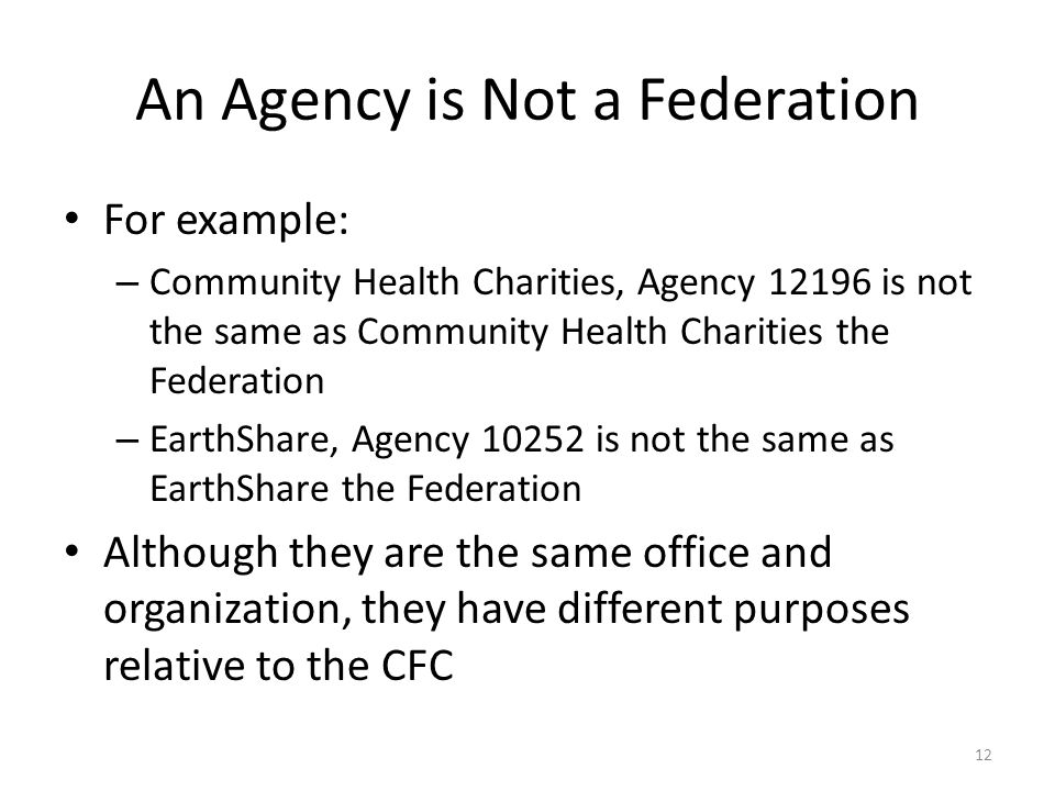 An Agency is Not a Federation For example: – Community Health Charities, Agency 12196 is not the same as Community Health Charities the Federation – EarthShare, Agency 10252 is not the same as EarthShare the Federation Although they are the same office and organization, they have different purposes relative to the CFC 12