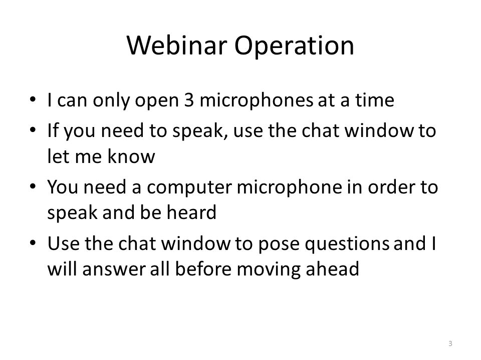 Webinar Operation I can only open 3 microphones at a time If you need to speak, use the chat window to let me know You need a computer microphone in order to speak and be heard Use the chat window to pose questions and I will answer all before moving ahead 3