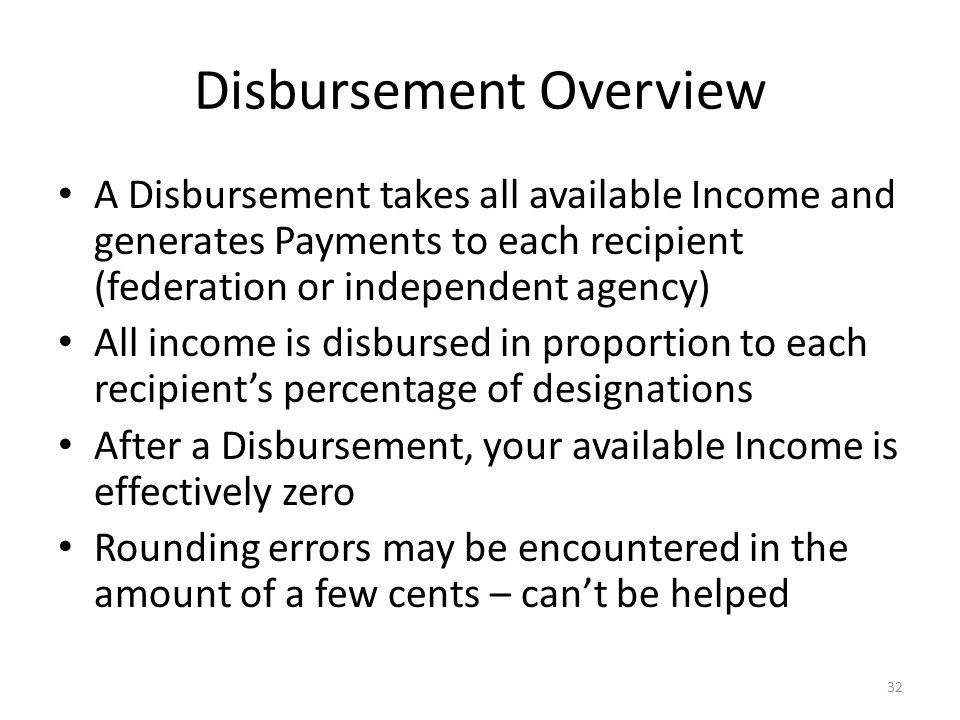 Disbursement Overview A Disbursement takes all available Income and generates Payments to each recipient (federation or independent agency) All income is disbursed in proportion to each recipient's percentage of designations After a Disbursement, your available Income is effectively zero Rounding errors may be encountered in the amount of a few cents – can't be helped 32