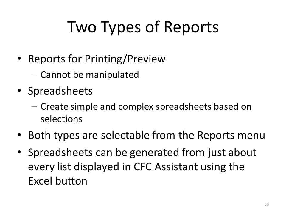 Two Types of Reports Reports for Printing/Preview – Cannot be manipulated Spreadsheets – Create simple and complex spreadsheets based on selections Both types are selectable from the Reports menu Spreadsheets can be generated from just about every list displayed in CFC Assistant using the Excel button 36