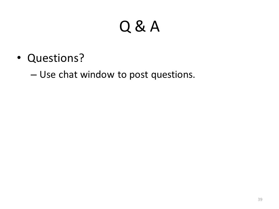 Q & A Questions – Use chat window to post questions. 39