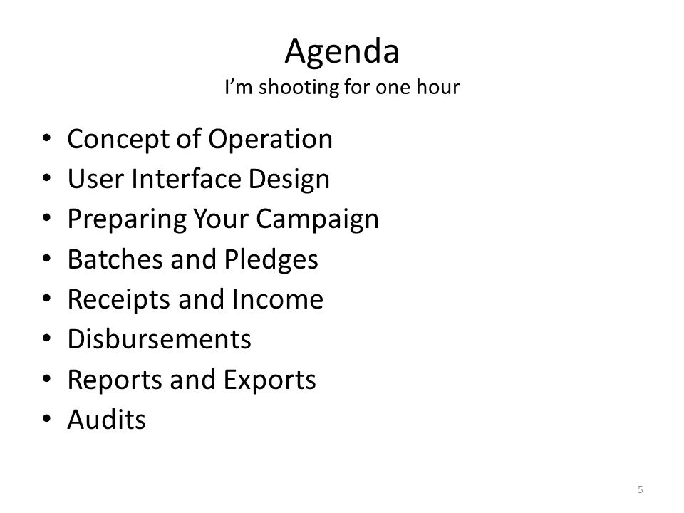 Agenda I'm shooting for one hour Concept of Operation User Interface Design Preparing Your Campaign Batches and Pledges Receipts and Income Disbursements Reports and Exports Audits 5