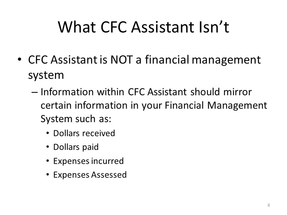 What CFC Assistant Isn't CFC Assistant is NOT a financial management system – Information within CFC Assistant should mirror certain information in your Financial Management System such as: Dollars received Dollars paid Expenses incurred Expenses Assessed 8