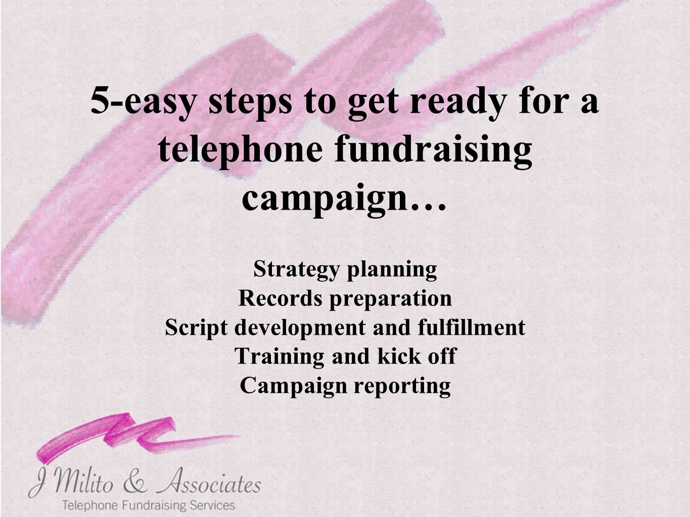 5-easy steps to get ready for a telephone fundraising campaign… Strategy planning Records preparation Script development and fulfillment Training and