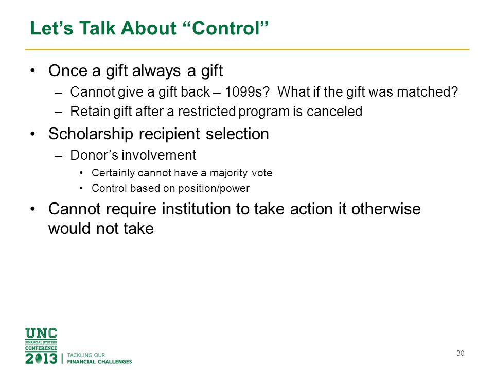 "Let's Talk About ""Control"" Once a gift always a gift –Cannot give a gift back – 1099s? What if the gift was matched? –Retain gift after a restricted p"
