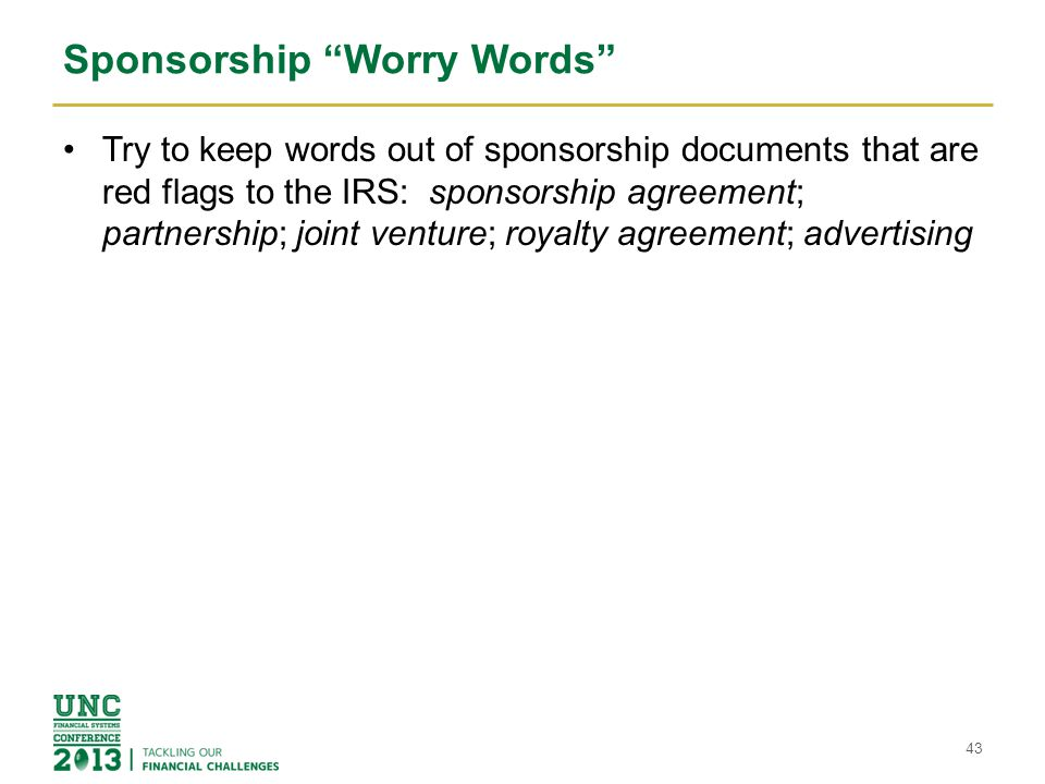"Sponsorship ""Worry Words"" Try to keep words out of sponsorship documents that are red flags to the IRS: sponsorship agreement; partnership; joint vent"