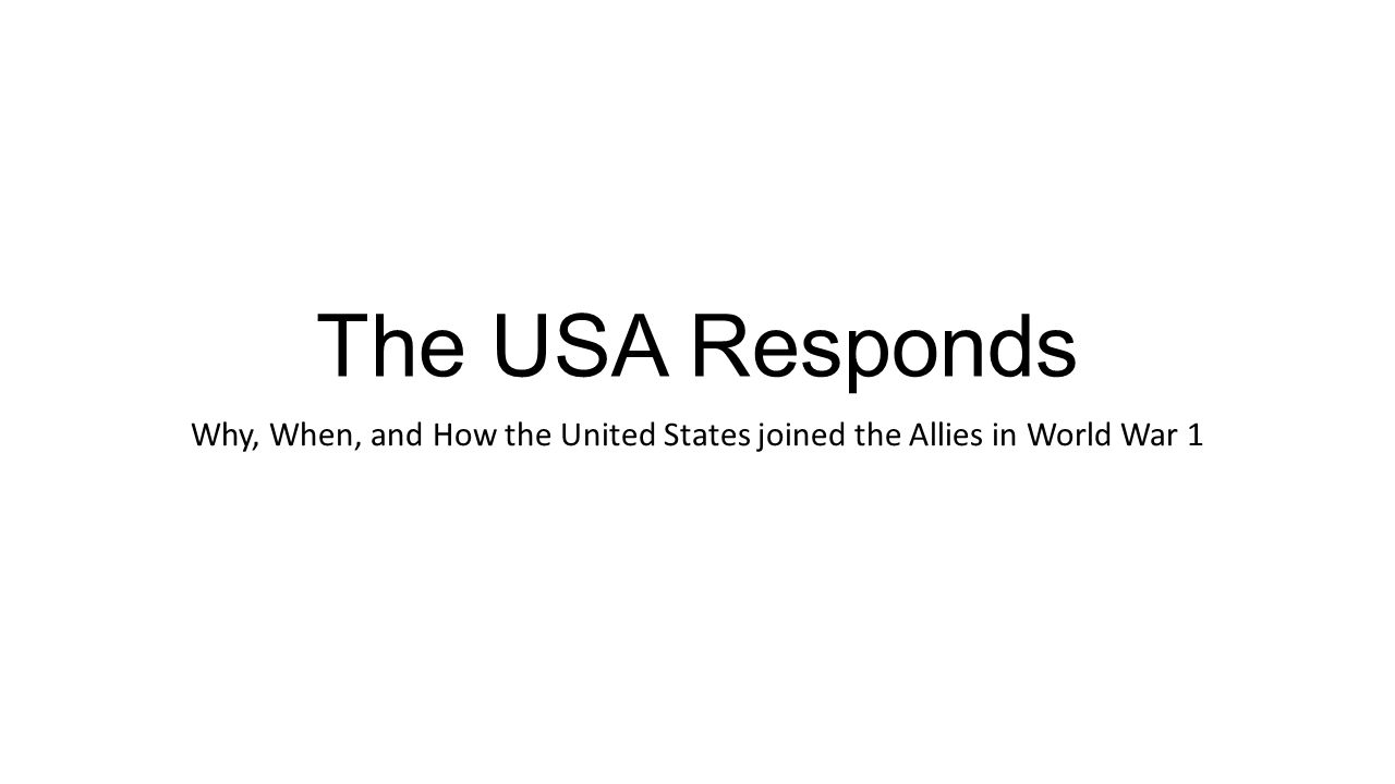 The USA Responds Why, When, and How the United States joined the Allies in World War 1
