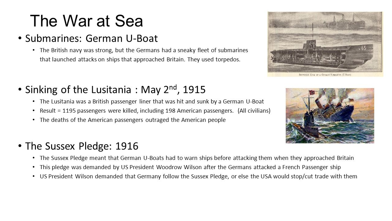 The War at Sea Submarines: German U-Boat The British navy was strong, but the Germans had a sneaky fleet of submarines that launched attacks on ships that approached Britain.