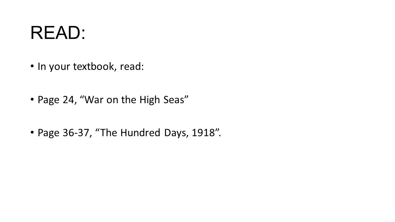 READ: In your textbook, read: Page 24, War on the High Seas Page 36-37, The Hundred Days, 1918 .