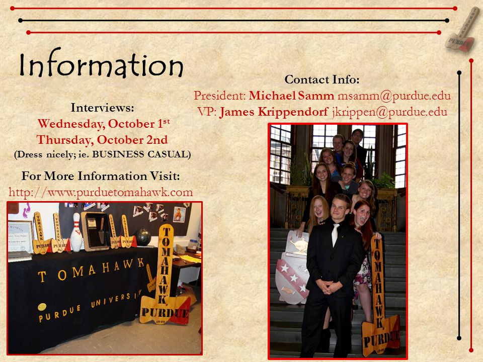 Information Interviews: Wednesday, October 1 st Thursday, October 2nd (Dress nicely; ie. BUSINESS CASUAL) Contact Info: President: Michael Samm msamm@